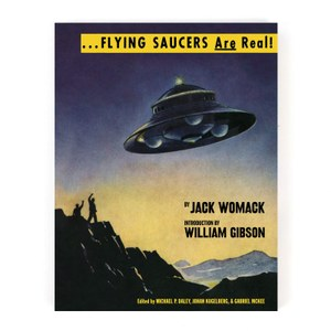 ... Flying Saucers are Real! By Jack Womack. Introduction by William Gibson. Edited by Michael O. Daley, Johan Kugelberg, and Gabriel Mckee. Published by Anthology Editions, 2016.