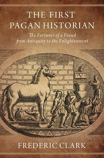 Book cover: The First Pagan Historian: The Fortunes of a Fraud from Antiquity to the Enlightenment by Frederic Clark (ISAW VRS 2015-17)