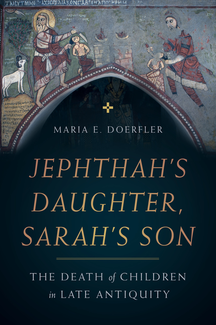 Book cover: Jephthah's Daughter, Sarah's Son: The Death of Children in Late Antiquity by Maria E. Doerfler