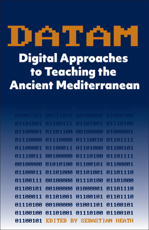 Book Cover: DATAM: Digital Approaches to Teaching the Ancient Mediterranean written by  Sebastian Heath (ISAW Clinical Associate Professor of Computational Humanities and Roman Archaeology), ed