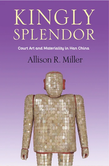 Book cover: Kingly Splendor: Court Art and Materiality in Han China by Allison R. Miller