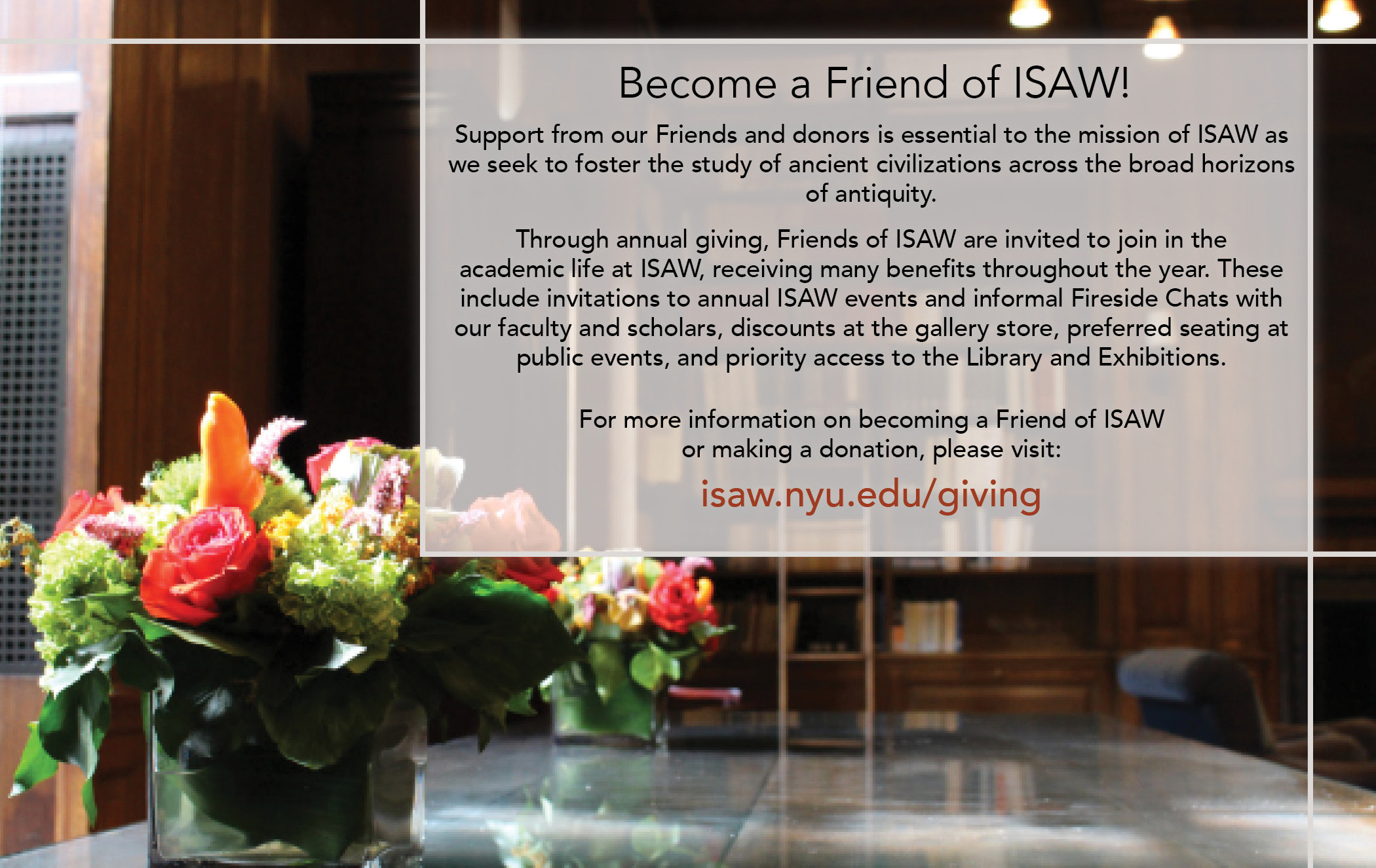 Support from our Friends and donors is essential to the mission of ISAW as we seek to foster the study of ancient civilizations across the broad horizons of antiquity.   Through annual giving, Friends of ISAW are invited to join in the  academic life at ISAW, receiving many benefits throughout the year. These include discounts at the gallery store, preferred seating at public events,  a special invitation to join the ISAW community for tea and coffee service, invitations to annual ISAW events and informal Fireside Chats with our  faculty and scholars, as well as priority access to the Library and Exhibitions.   For more information on becoming a Friend of ISAW  or making a donation, please visit:  isaw.nyu.edu/giving